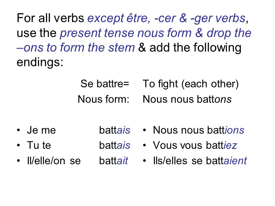For all verbs except être, -cer & -ger verbs, use the present tense nous form & drop the –ons to form the stem & add the following endings: Se battre= Nous form: Je me battais Tu te battais Il/elle/on se battait To fight (each other) Nous nous battons Nous nous battions Vous vous battiez Ils/elles se battaient