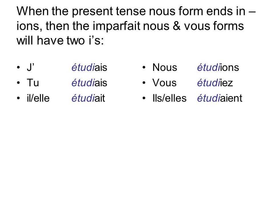When the present tense nous form ends in – ions, then the imparfait nous & vous forms will have two is: Jétudiais Tuétudiais il/elleétudiait Nousétudiions Vousétudiiez Ils/ellesétudiaient