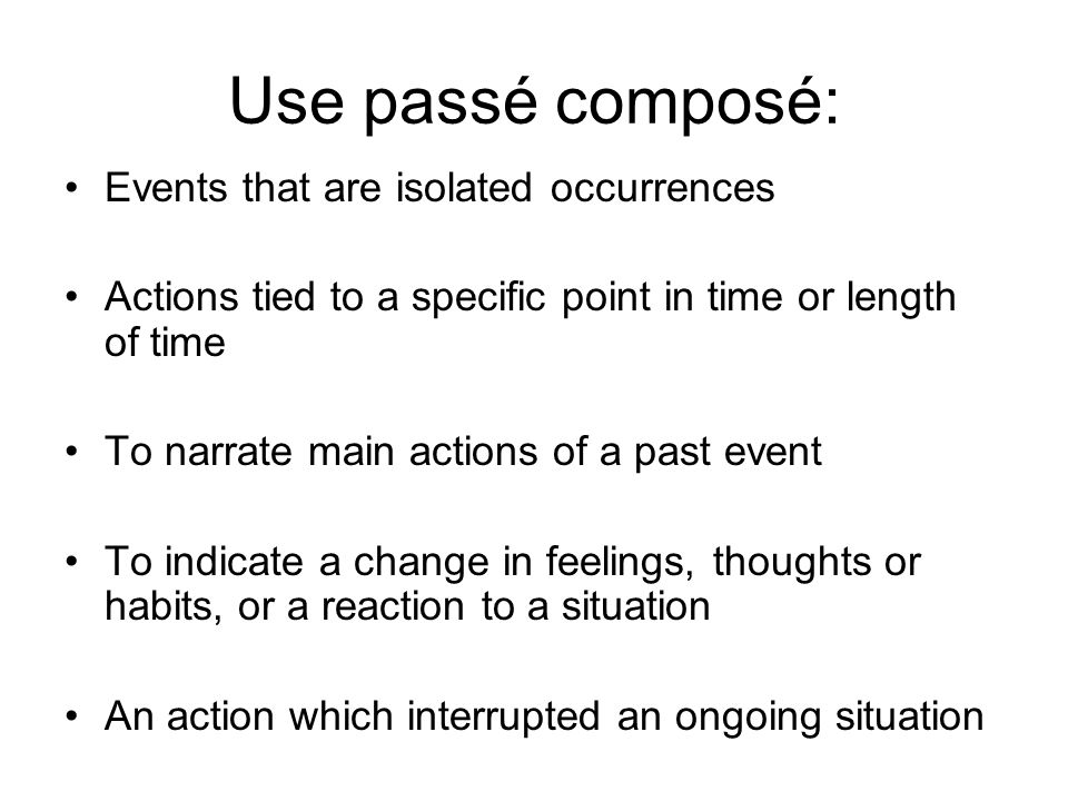 Use passé composé: Events that are isolated occurrences Actions tied to a specific point in time or length of time To narrate main actions of a past event To indicate a change in feelings, thoughts or habits, or a reaction to a situation An action which interrupted an ongoing situation