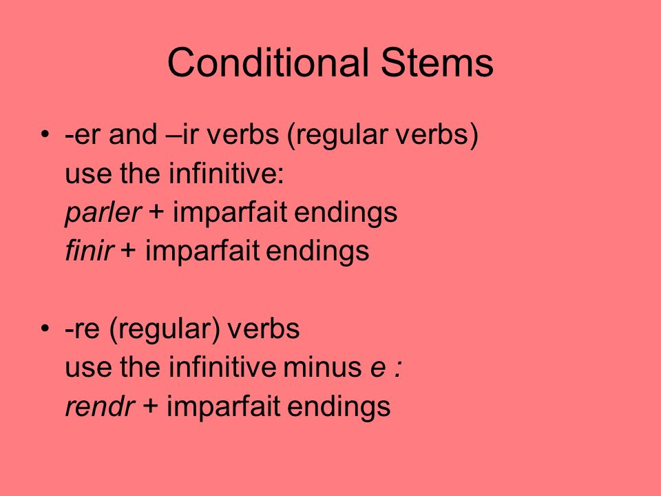 Conditional Stems -er and –ir verbs (regular verbs) use the infinitive: parler + imparfait endings finir + imparfait endings -re (regular) verbs use the infinitive minus e : rendr + imparfait endings