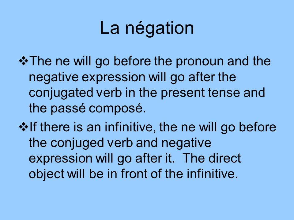 La négation The ne will go before the pronoun and the negative expression will go after the conjugated verb in the present tense and the passé composé.