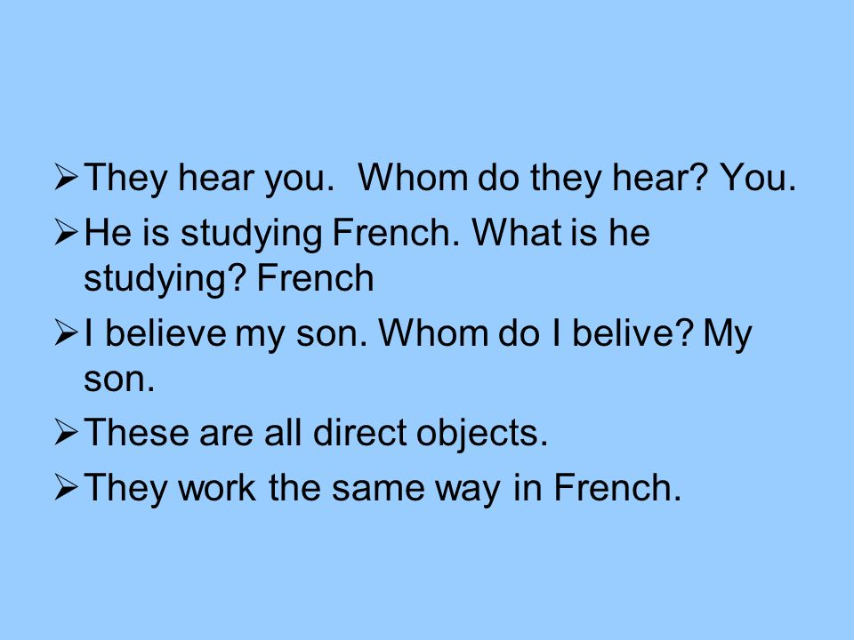 They hear you. Whom do they hear. You. He is studying French.