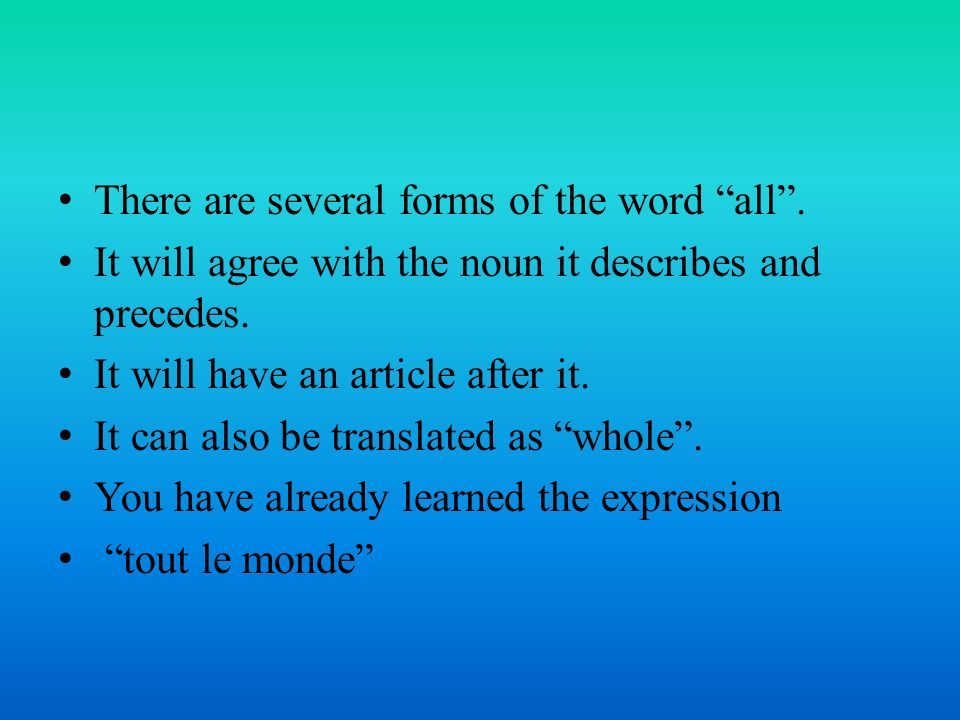 There are several forms of the word all. It will agree with the noun it describes and precedes.