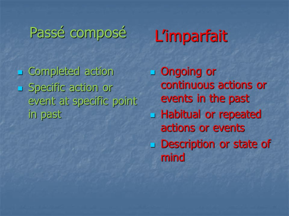 Completed action Completed action Specific action or event at specific point in past Specific action or event at specific point in past Ongoing or continuous actions or events in the past Ongoing or continuous actions or events in the past Habitual or repeated actions or events Habitual or repeated actions or events Description or state of mind Description or state of mind Passé composé Limparfait