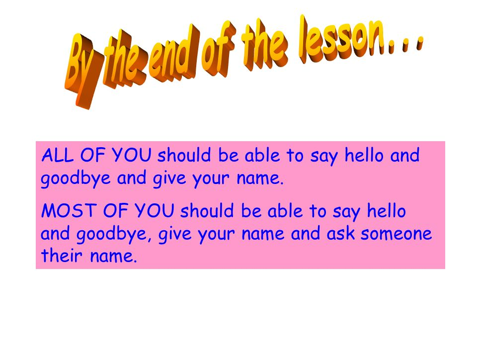 ALL OF YOU should be able to say hello and goodbye and give your name.