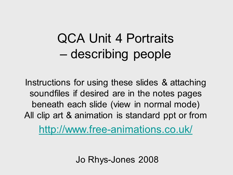 QCA Unit 4 Portraits – describing people Instructions for using these slides & attaching soundfiles if desired are in the notes pages beneath each slide (view in normal mode) All clip art & animation is standard ppt or from http://www.free-animations.co.uk/ http://www.free-animations.co.uk/ Jo Rhys-Jones 2008