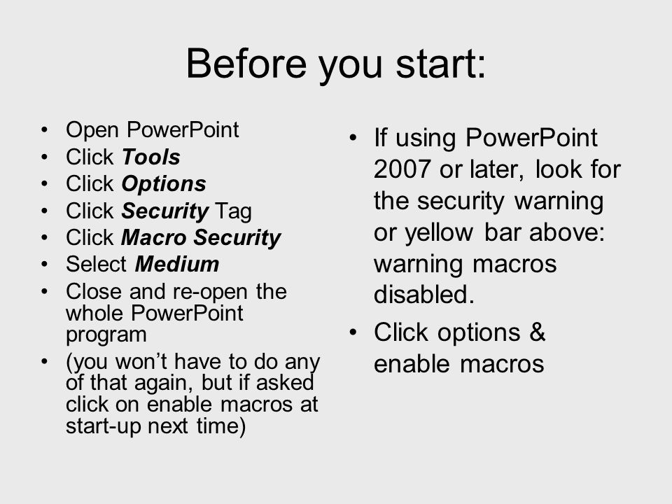 Before you start: Open PowerPoint Click Tools Click Options Click Security Tag Click Macro Security Select Medium Close and re-open the whole PowerPoint program (you wont have to do any of that again, but if asked click on enable macros at start-up next time) If using PowerPoint 2007 or later, look for the security warning or yellow bar above: warning macros disabled.