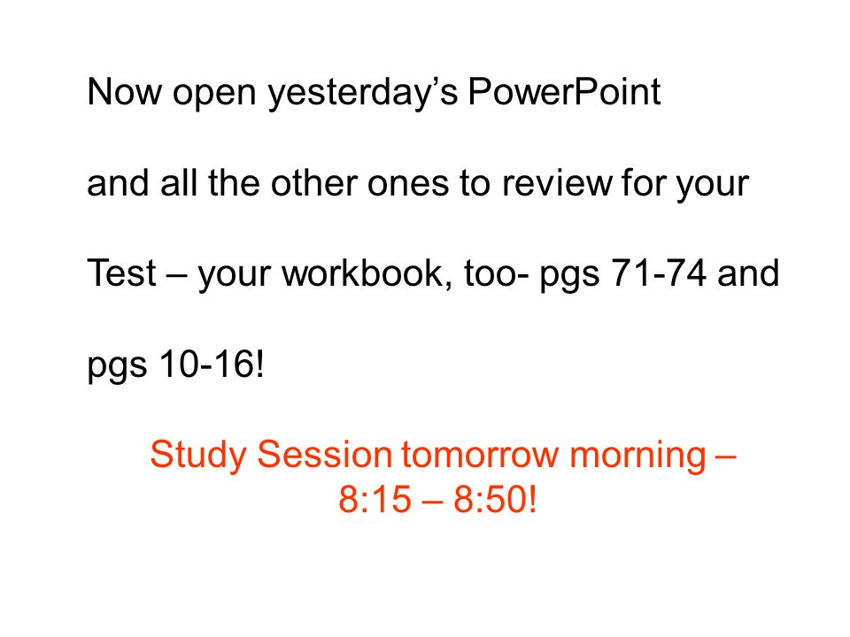 Now open yesterdays PowerPoint and all the other ones to review for your Test – your workbook, too- pgs 71-74 and pgs 10-16.