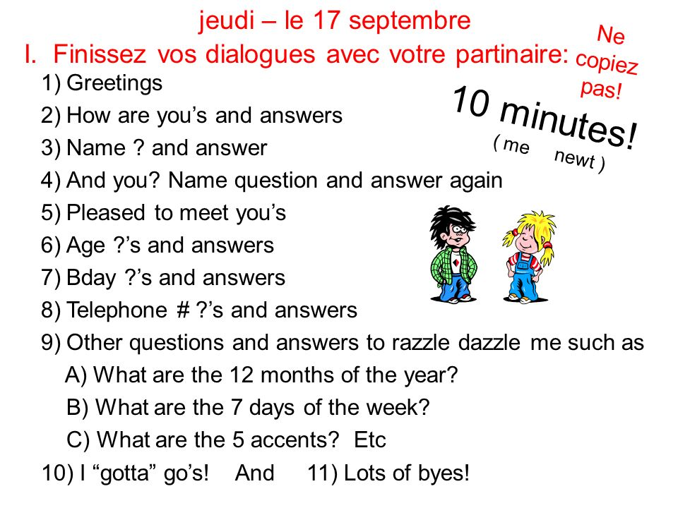 I. Finissez vos dialogues avec votre partinaire: 1)Greetings 2)How are yous and answers 3)Name .