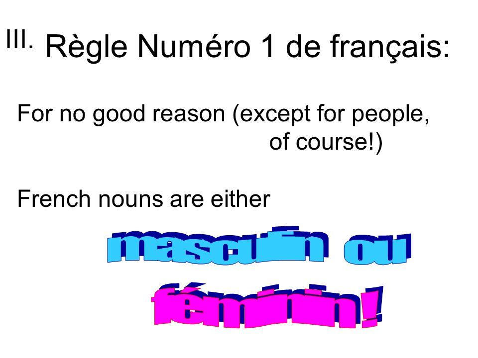 Règle Numéro 1 de français: For no good reason (except for people, of course!) French nouns are either III.