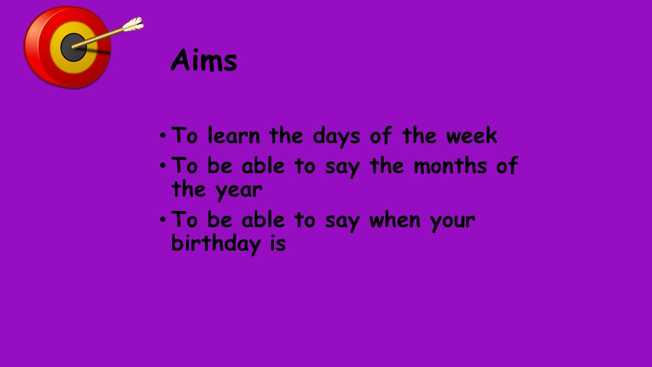 Aims To learn the days of the week To be able to say the months of the year To be able to say when your birthday is