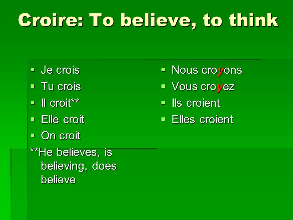 Croire: To believe, to think Je crois Je crois Tu crois Tu crois Il croit** Il croit** Elle croit Elle croit On croit On croit **He believes, is believing, does believe Nous croyons Nous croyons Vous croyez Vous croyez Ils croient Ils croient Elles croient Elles croient