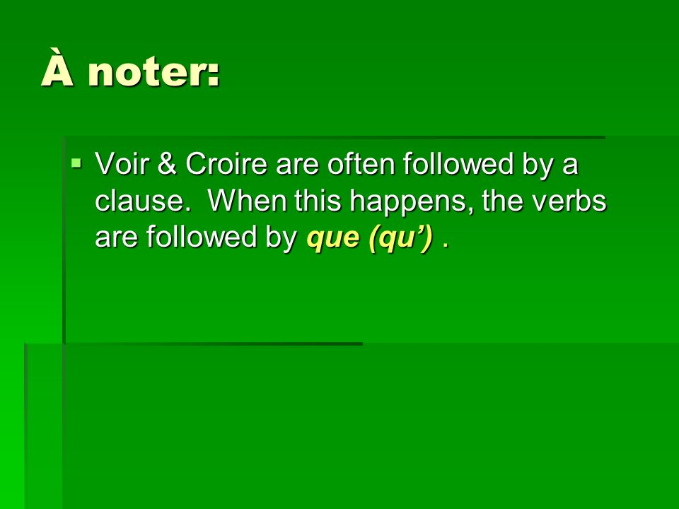 À noter: Voir & Croire are often followed by a clause.