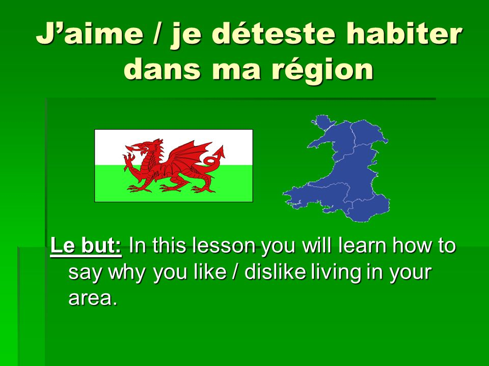 Jaime / je déteste habiter dans ma région Le but: In this lesson you will learn how to say why you like / dislike living in your area.