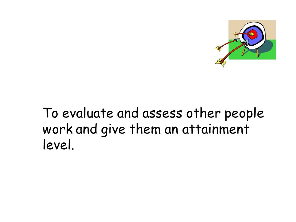 To evaluate and assess other people work and give them an attainment level.