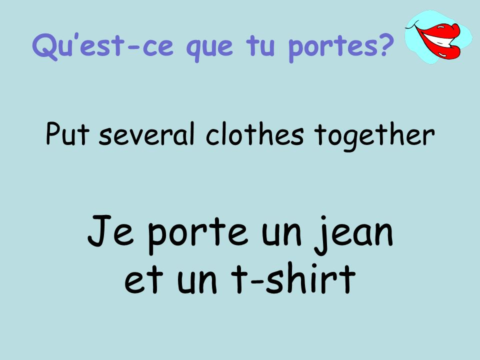 Put several clothes together Je porte un jean et un t-shirt Quest-ce que tu portes