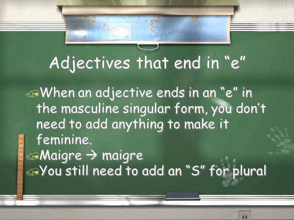 Adjectives that end in e / When an adjective ends in an e in the masculine singular form, you dont need to add anything to make it feminine.