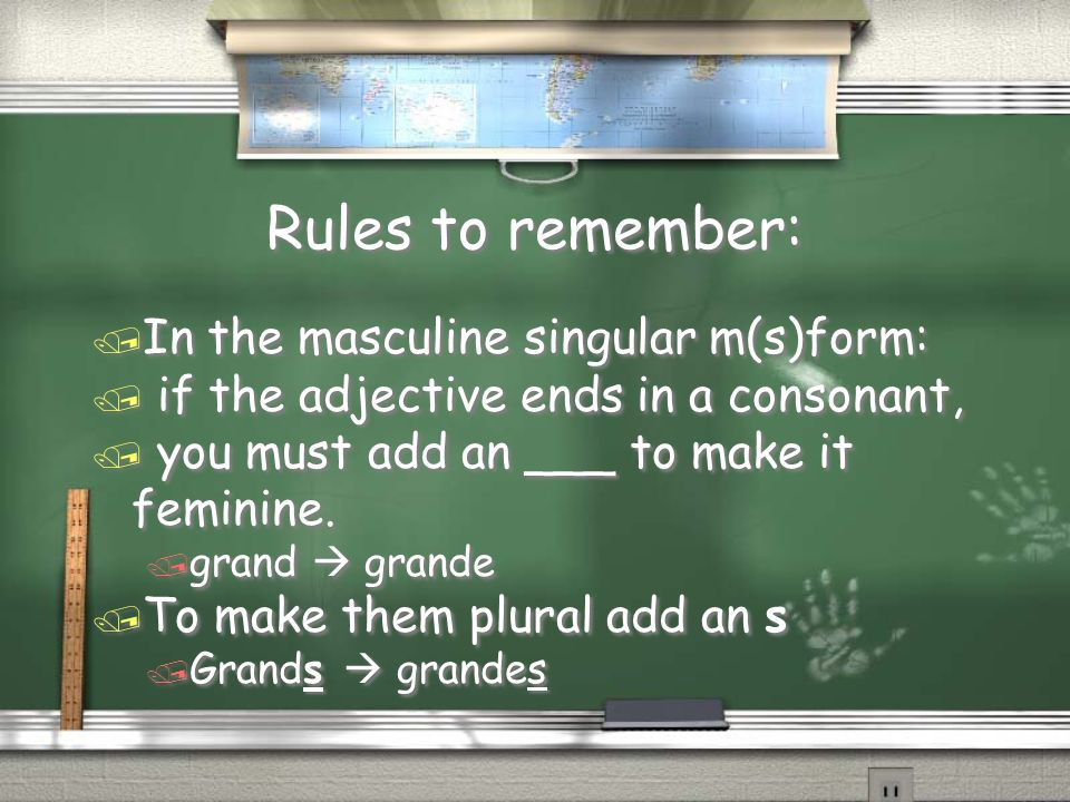 Rules to remember: / In the masculine singular m(s)form: / if the adjective ends in a consonant, / you must add an ___ to make it feminine.