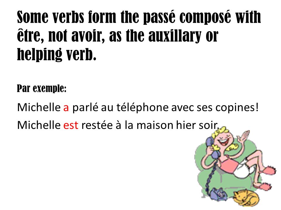 Some verbs form the passé composé with être, not avoir, as the auxillary or helping verb.
