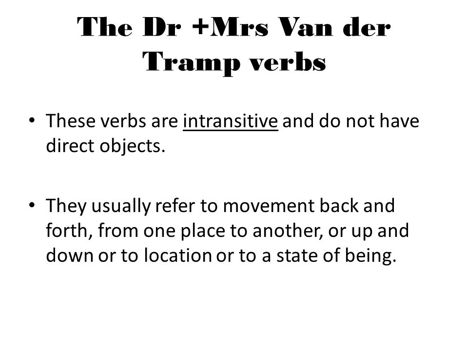 The Dr +Mrs Van der Tramp verbs These verbs are intransitive and do not have direct objects.