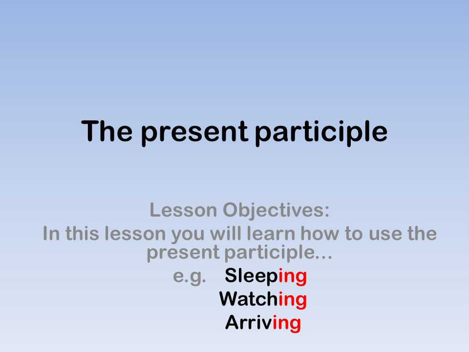 The present participle Lesson Objectives: In this lesson you will learn how to use the present participle...