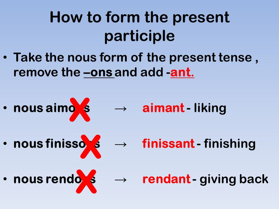 How to form the present participle Take the nous form of the present tense, remove the –ons and add -ant.