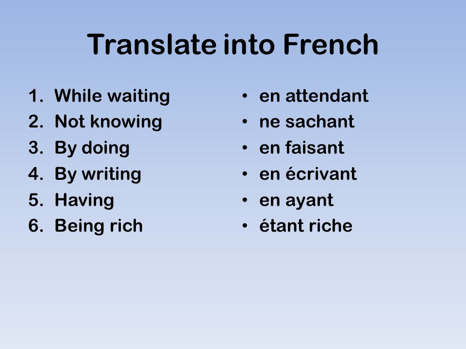 Translate into French 1.While waiting 2.Not knowing 3.By doing 4.By writing 5.Having 6.Being rich en attendant ne sachant en faisant en écrivant en ayant étant riche