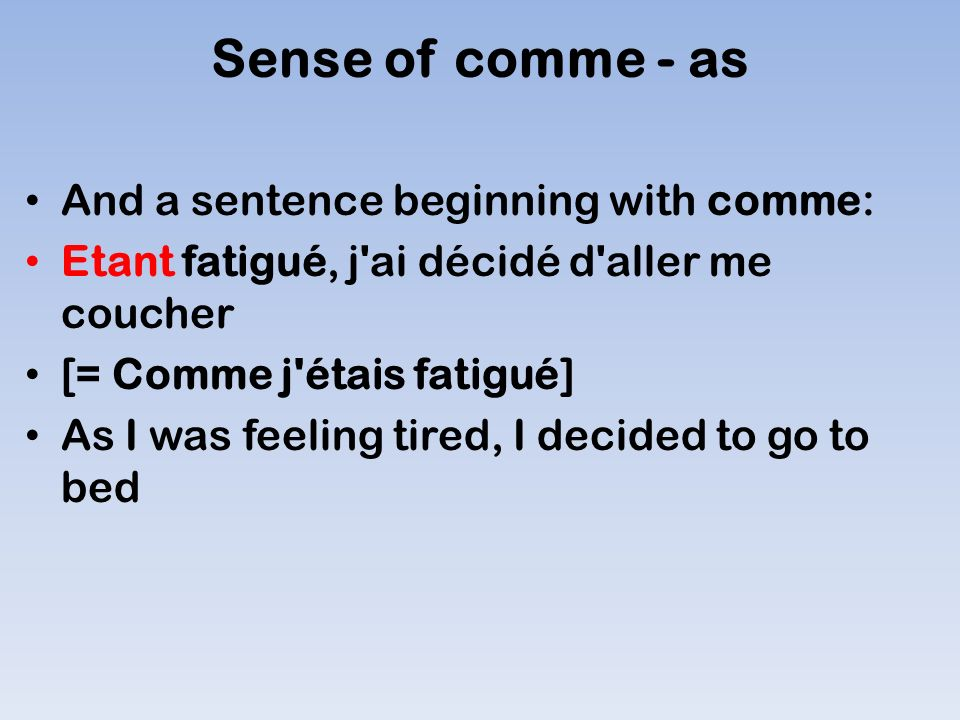 Sense of comme - as And a sentence beginning with comme: Etant fatigué, j ai décidé d aller me coucher [= Comme j étais fatigué] As I was feeling tired, I decided to go to bed