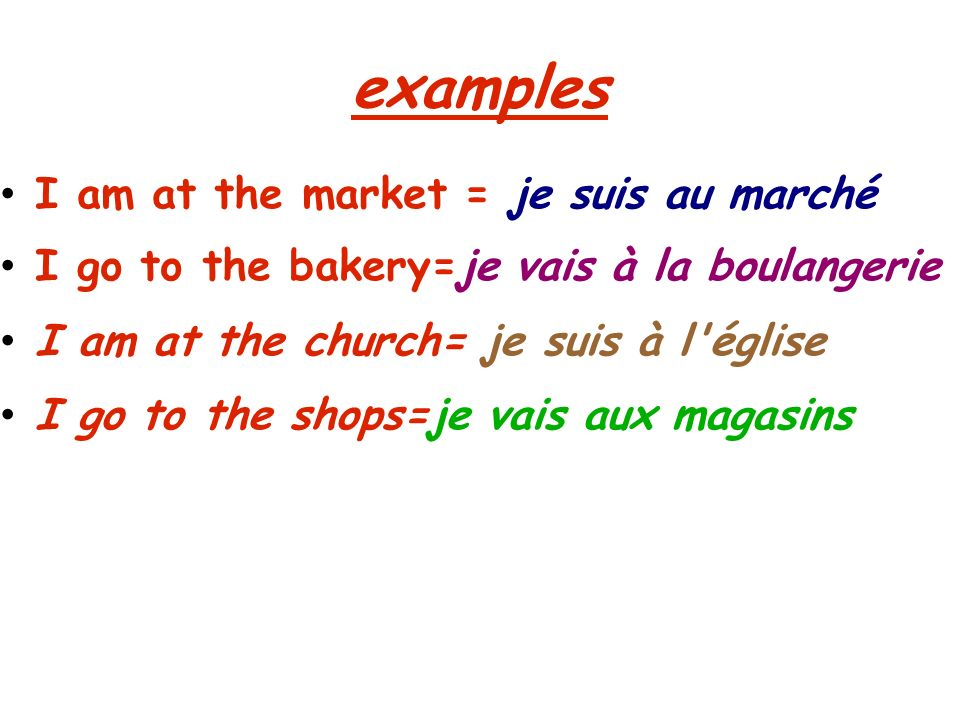 examples I am at the market = je suis au marché I go to the bakery=je vais à la boulangerie I am at the church= je suis à l église I go to the shops=je vais aux magasins