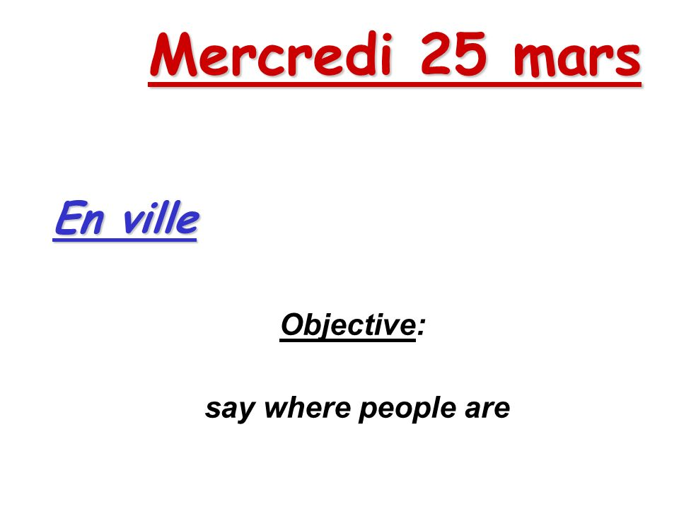 Mercredi 25 mars Objective: say where people are En ville