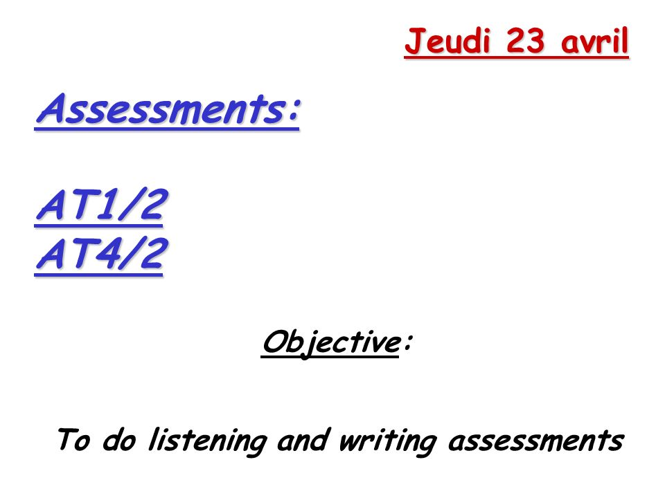 Jeudi 23 avril Objective: To do listening and writing assessmentsAssessments:AT1/2AT4/2