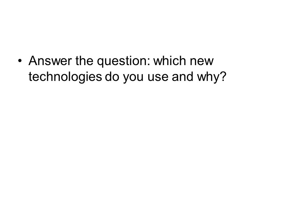Answer the question: which new technologies do you use and why