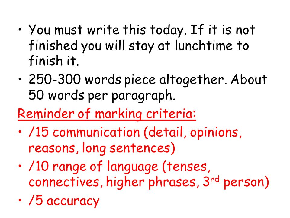 You must write this today. If it is not finished you will stay at lunchtime to finish it.
