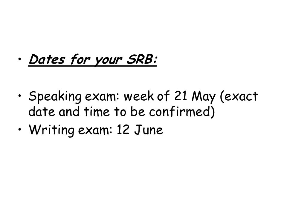 Dates for your SRB: Speaking exam: week of 21 May (exact date and time to be confirmed) Writing exam: 12 June