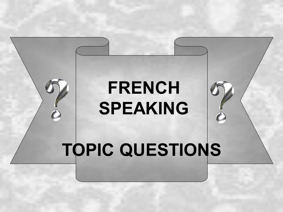 FRENCH SPEAKING TOPIC QUESTIONS