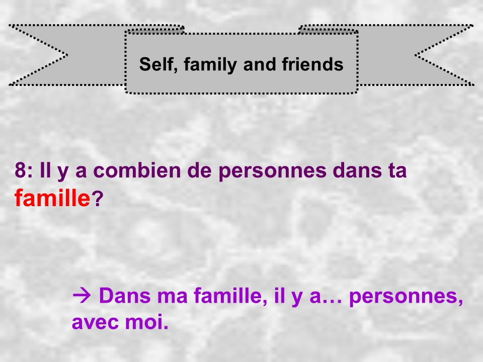 Self, family and friends 8: Il y a combien de personnes dans ta famille .