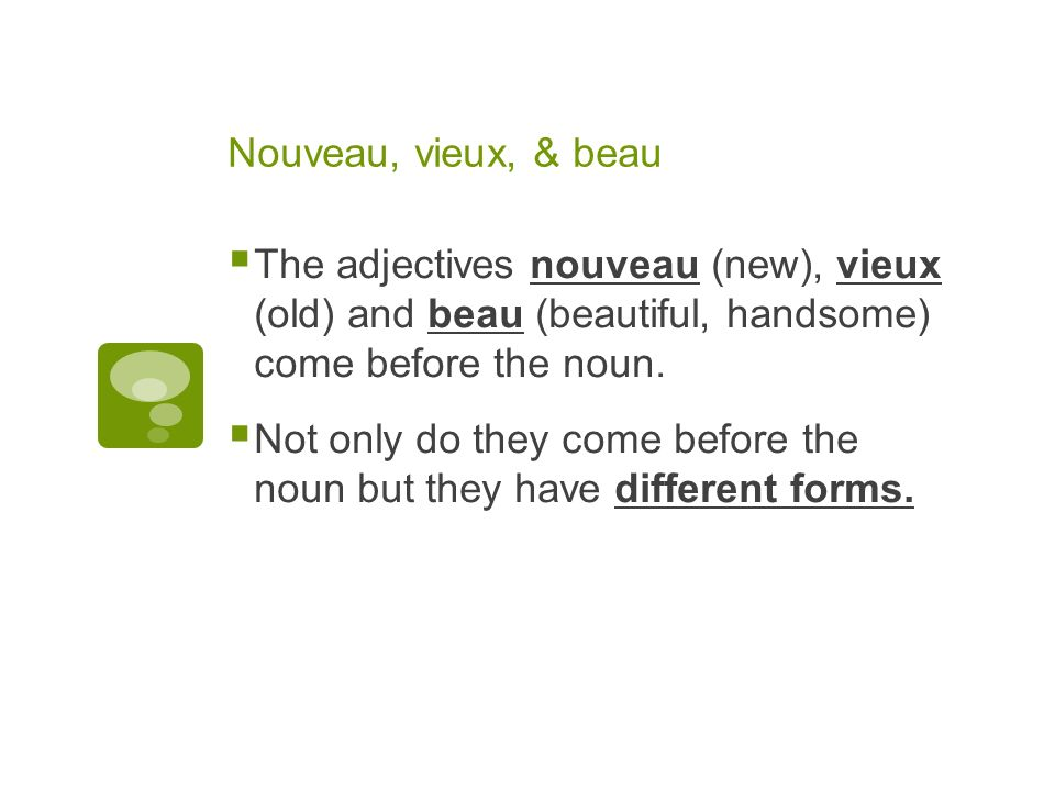 Nouveau, vieux, & beau The adjectives nouveau (new), vieux (old) and beau (beautiful, handsome) come before the noun.
