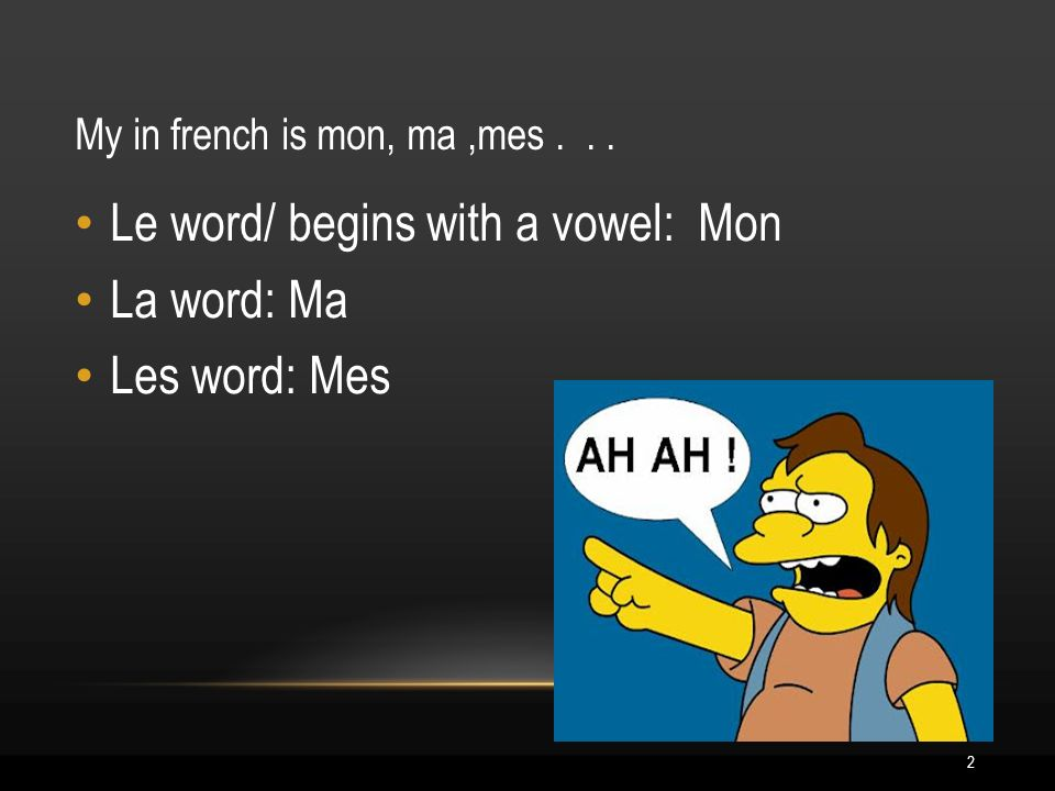 2 My in french is mon, ma,mes... Le word/ begins with a vowel: Mon La word: Ma Les word: Mes
