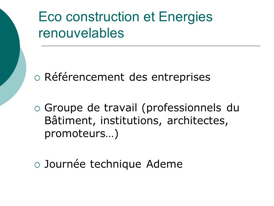 Eco construction et Energies renouvelables Référencement des entreprises Groupe de travail (professionnels du Bâtiment, institutions, architectes, promoteurs…) Journée technique Ademe