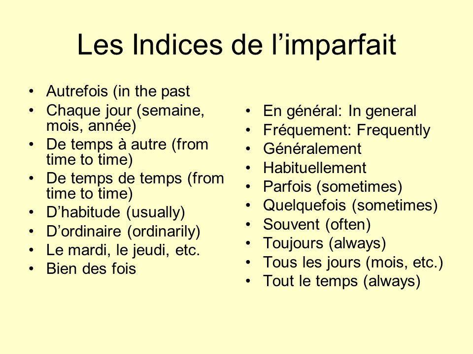 Les Indices de limparfait Autrefois (in the past Chaque jour (semaine, mois, année) De temps à autre (from time to time) De temps de temps (from time to time) Dhabitude (usually) Dordinaire (ordinarily) Le mardi, le jeudi, etc.