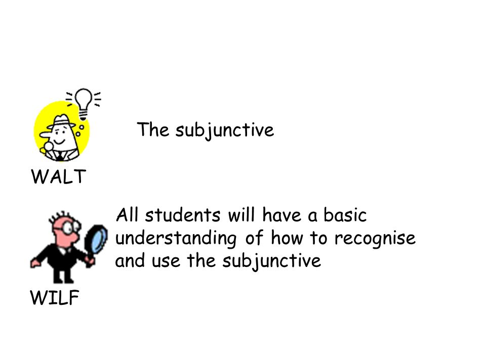 WALT WILF The subjunctive All students will have a basic understanding of how to recognise and use the subjunctive