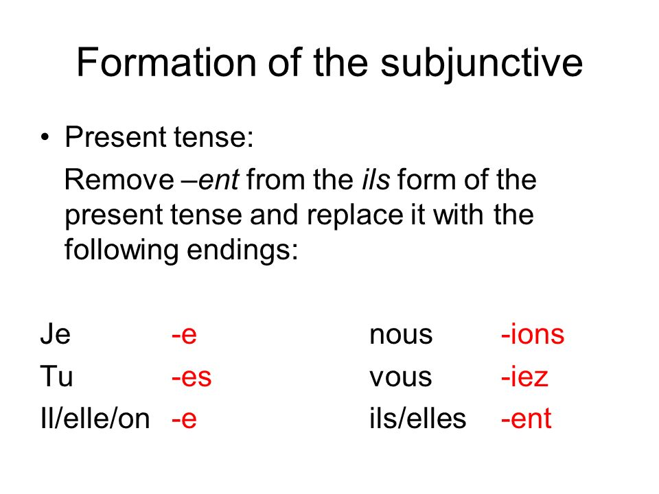 Formation of the subjunctive Present tense: Remove –ent from the ils form of the present tense and replace it with the following endings: Je-enous-ions Tu -esvous-iez Il/elle/on-eils/elles-ent