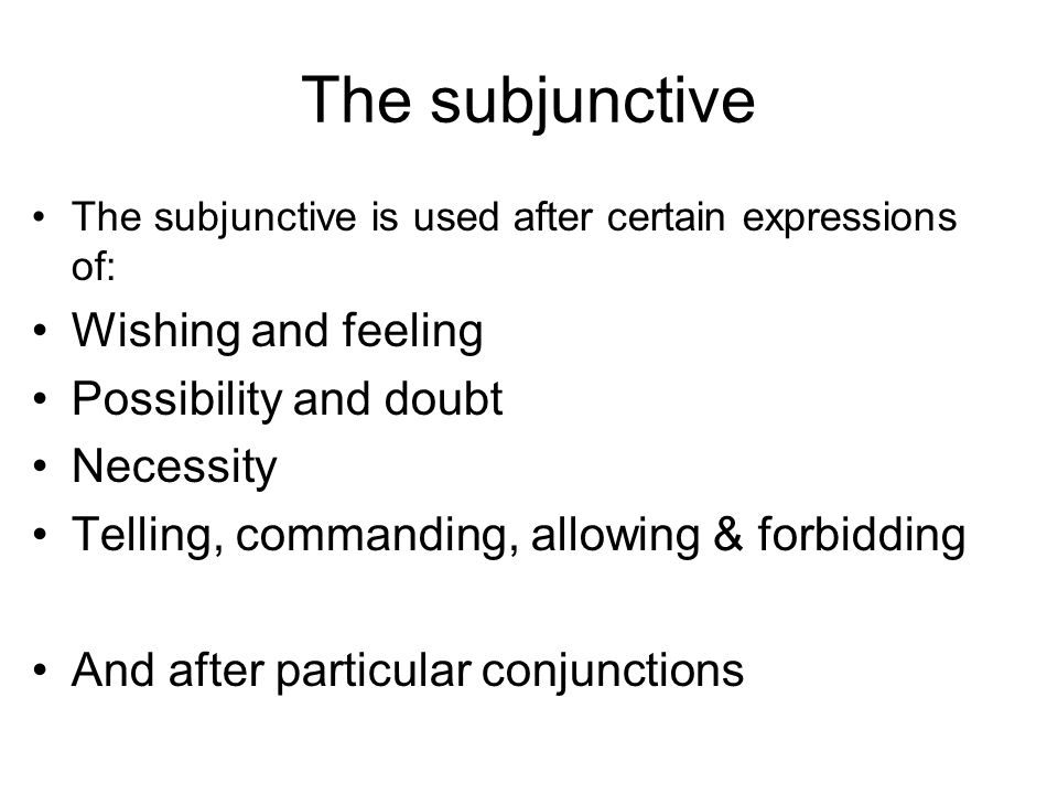 The subjunctive The subjunctive is used after certain expressions of: Wishing and feeling Possibility and doubt Necessity Telling, commanding, allowing & forbidding And after particular conjunctions