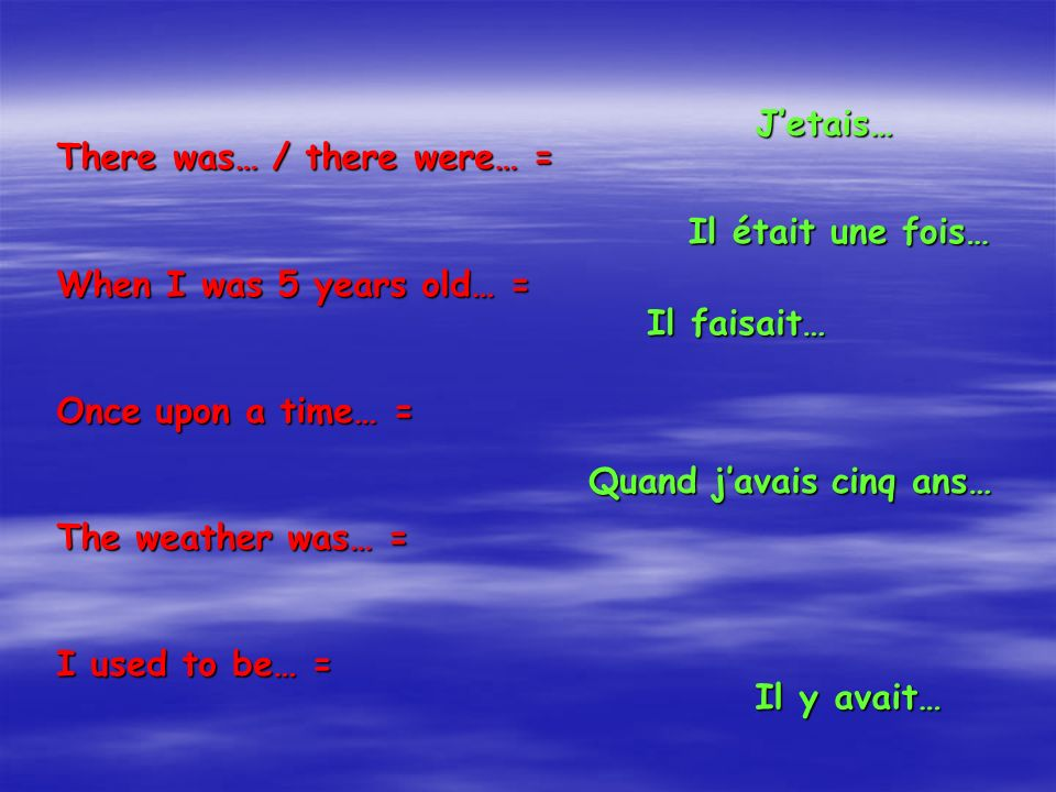 There was… / there were… = When I was 5 years old… = Once upon a time… = The weather was… = I used to be… = Il y avait… Quand javais cinq ans… Il était une fois… Il faisait… Jetais…