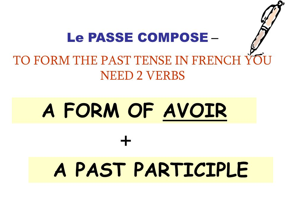 Le PASSE COMPOSE – TO FORM THE PAST TENSE IN FRENCH YOU NEED 2 VERBS A FORM OF AVOIR + A PAST PARTICIPLE