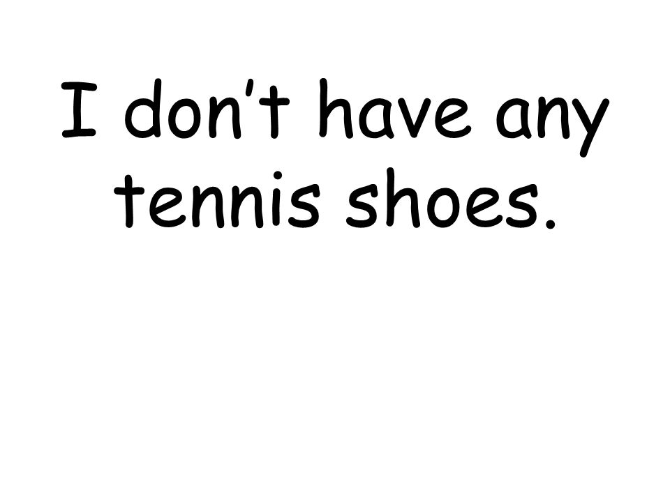 I dont have any tennis shoes.