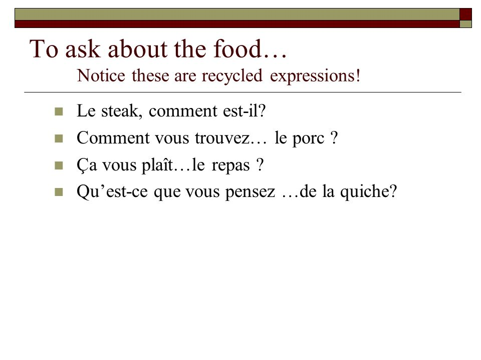 To ask about the food… Notice these are recycled expressions.