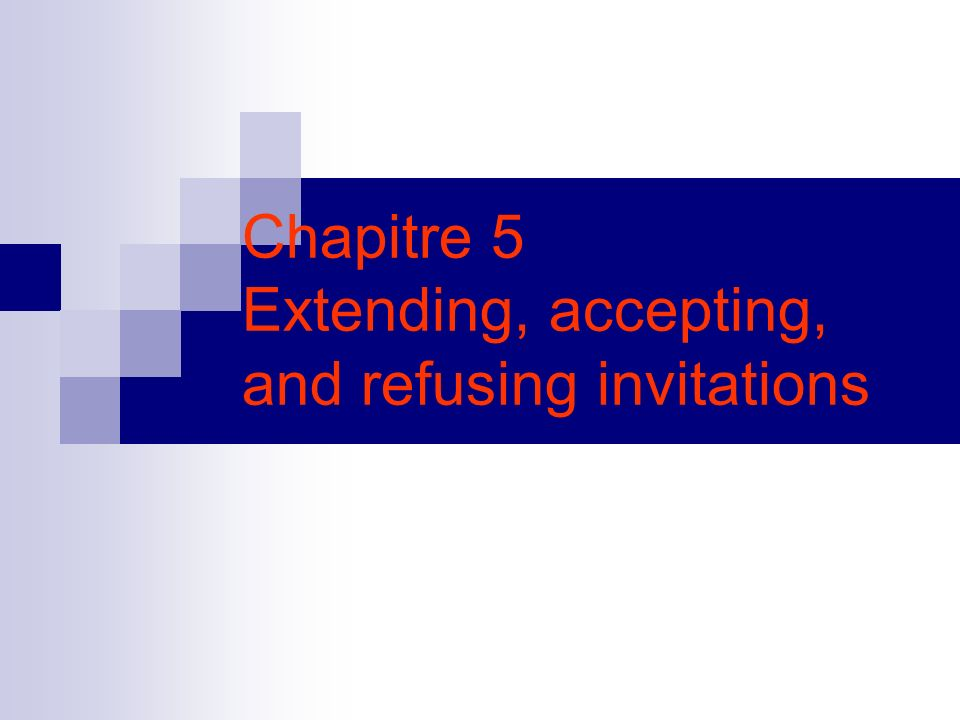 Chapitre 5 Extending, accepting, and refusing invitations