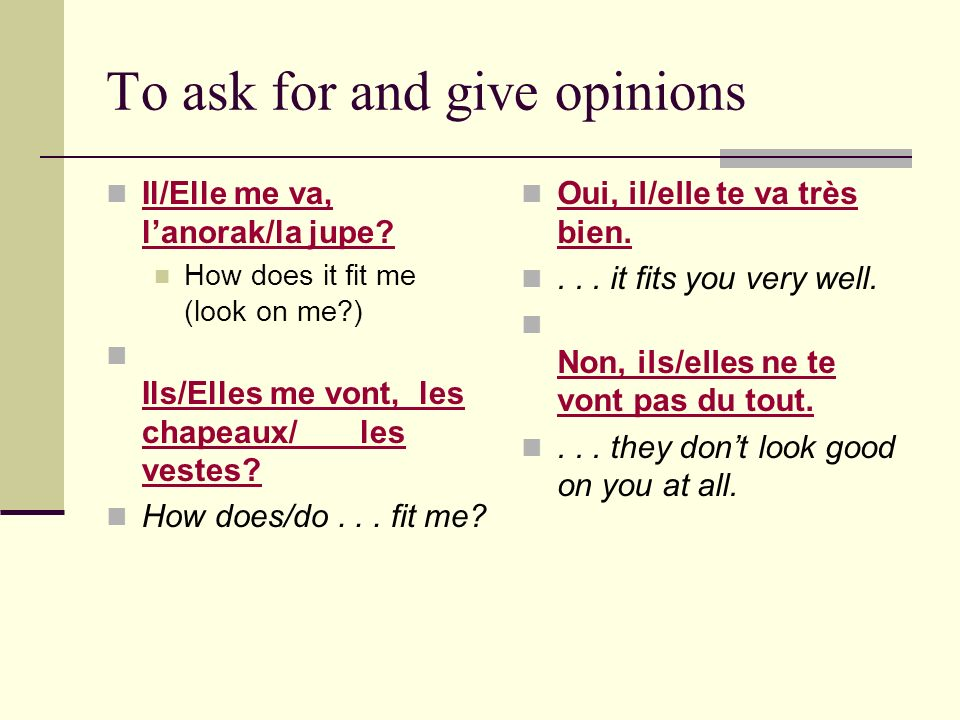 To ask for and give opinions Il/Elle me va, lanorak/la jupe.