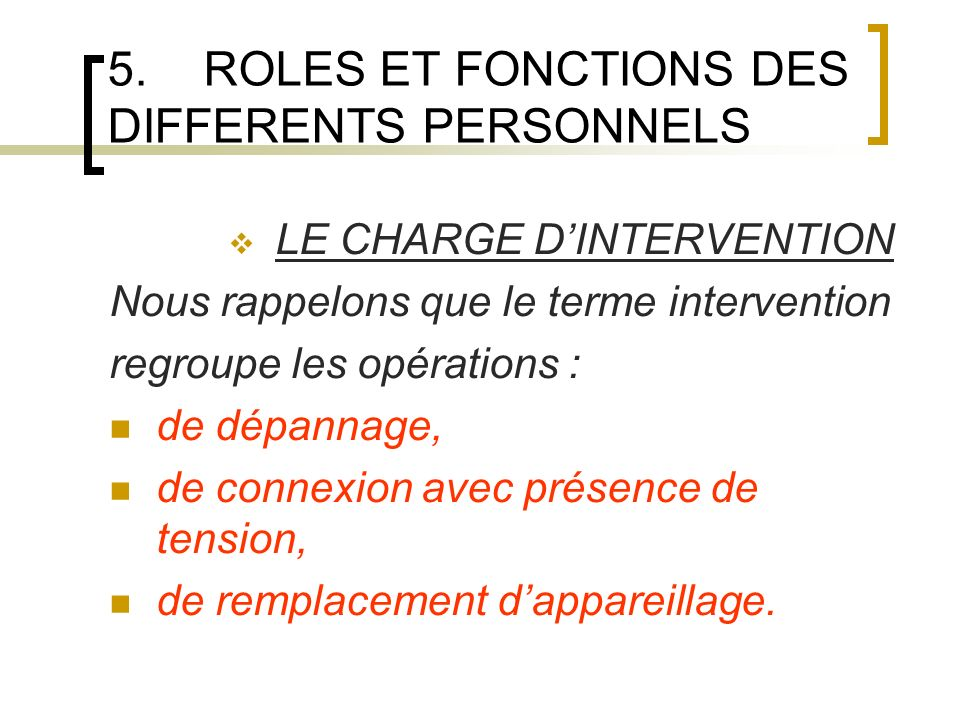 5.ROLES ET FONCTIONS DES DIFFERENTS PERSONNELS LE CHARGE DINTERVENTION Nous rappelons que le terme intervention regroupe les opérations : de dépannage, de connexion avec présence de tension, de remplacement dappareillage.